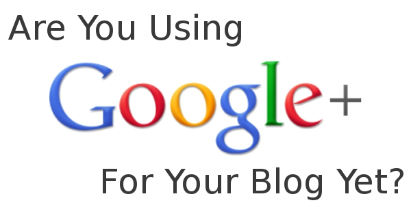 Are You Using Google Plus For Your Blog Yet?