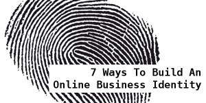 7 Ways To Build An Online Business Identity