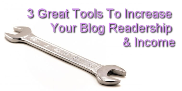 3 Great Tools To Increase Your Blog Readership & Income