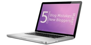5 Common Blog Mistakes New Bloggers Make!