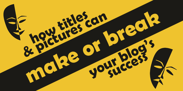 How Titles & Pictures Can Make or Break Your Blog's Success