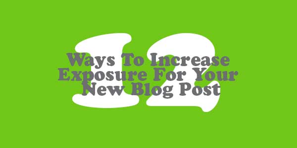 12-Ways-To-Increase-Exposure-For-Your-New-Blog-Post_OPT